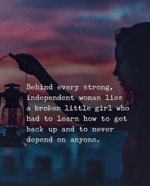 back up: Behind every strong,  independent woman lies  a broken little girl who  had to learn how to get  back up and to never  depend on anyone.
