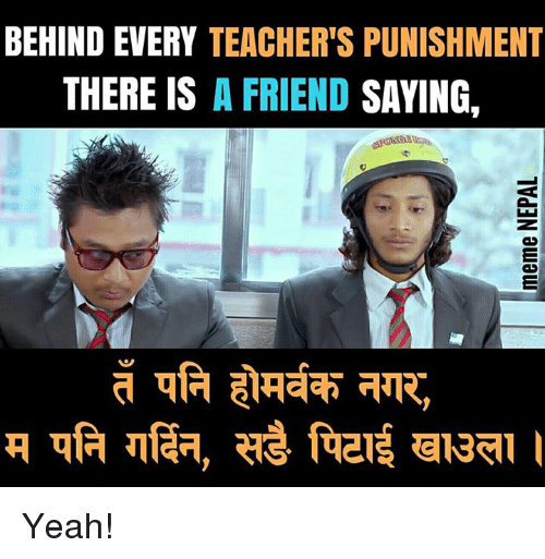 nepali: BEHIND EVERY TEACHER'S PUNISHMENT  THERE IS A FRIEND SAYING, Yeah!