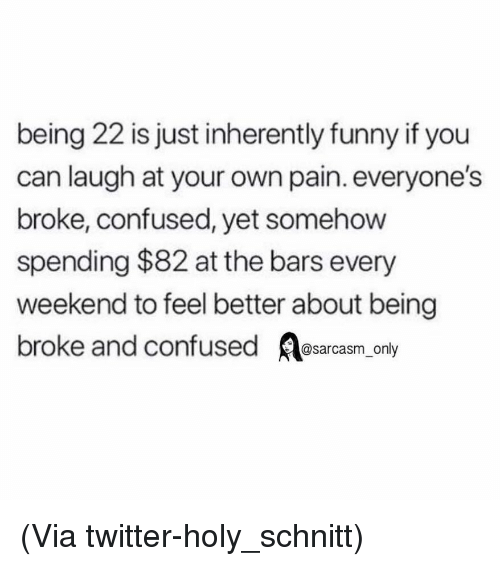 Being Broke, Confused, and Funny: being 22 is just inherently funny if you  can laugh at your own pain. everyone's  broke, confused, yet somehow  spending $82 at the bars every  weekend to feel better about being  broke and confused sarcasm only (Via twitter-holy_schnitt)