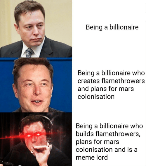 billionaire: Being a billionaire  Being a billionaire who  creates flamethrowers  and plans for mars  colonisation  Being a billionaire who  builds flamethrowers,  plans for mars  colonisation and is a  meme lord