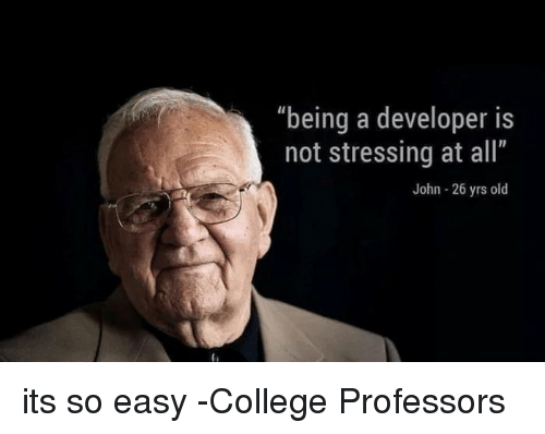"College, Old, and Easy: ""being a developer is  not stressing at all""  John - 26 yrs old its so easy -College Professors"
