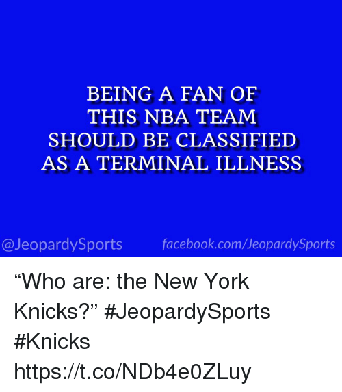 "New York Knicks: BEING A FAN OF  THIS NBA TEAM  SHOULD BE CLASSIFIED  AS A TERMINAL ILLNESS  @JeopardySportsfacebook.com/JeopardySports ""Who are: the New York Knicks?"" #JeopardySports #Knicks https://t.co/NDb4e0ZLuy"