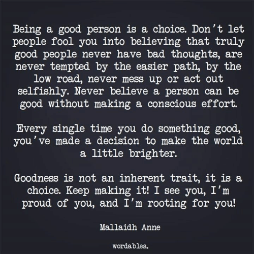 good people: Being a good person is a choice. Don't let  people fool you into believing that truly  good people never have bad thoughts, are  never tempted by the easier path, by the  low road, never mess up or act out  selfishly. Never believe a person can be  good without making a conscious effort.  Every single time you do something good,  you've made a decision to make the world  a little brighter.  Goodness is not an inherent trait, it is a  choice. Keep making it! I see you, I'm  proud of you, and I'm rooting for you!  Mallaidh Anne  wordables.