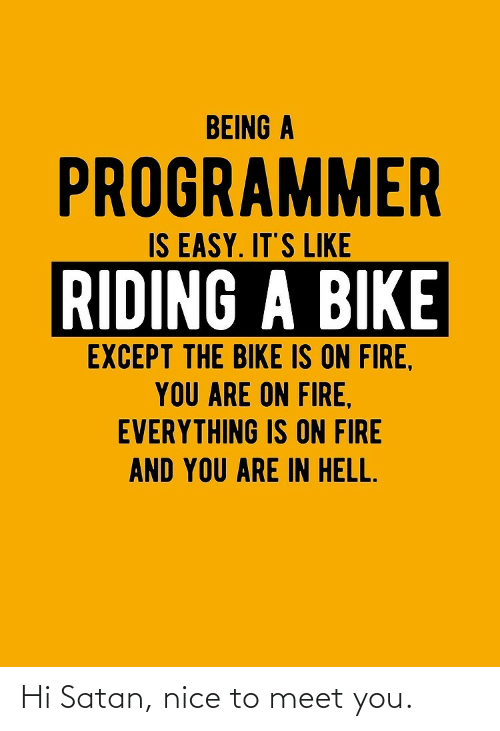 Fire: BEING A  PROGRAMMER  IS EASY. IT'S LIKE  RIDING A BIKE  EXCEPT THE BIKE IS ON FIRE,  YOU ARE ON FIRE,  EVERYTHING IS ON FIRE  AND YOU ARE IN HELL. Hi Satan, nice to meet you.