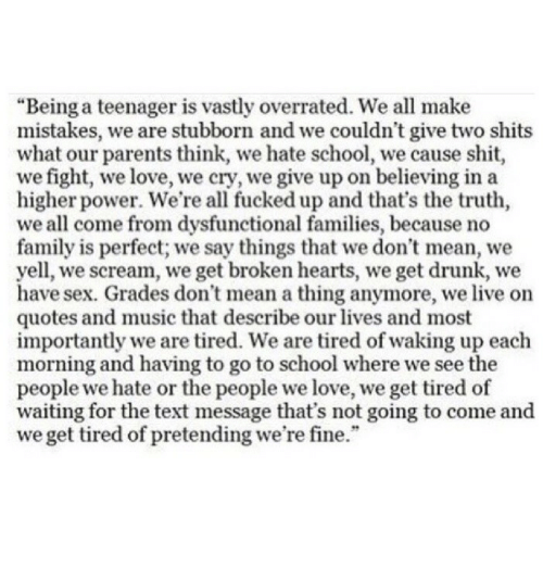 """dysfunctional: """"Being a teenager is vastly overrated. We all make  mistakes, we are stubborn and we couldn't give two shits  what our parents think, we hate school, we cause shit  we fight, we love, we cry, we give up on believing in a  higher power. We're all fucked up and that's the truth,  we all come from dysfunctional families, because no  family is perfect; we say things that we don't mean, we  yell, we scream, we get broken hearts, we get drunk, we  have sex. Grades don't mean a thing anymore, we live on  quotes and music that describe our lives and most  importantly we are tired. We are tired of waking up each  morning and having to go to school where we see the  people we hate or the people we love, we get tired of  waiting for the text message that's not going to come and  we get tired of pretending we're fine."""""""