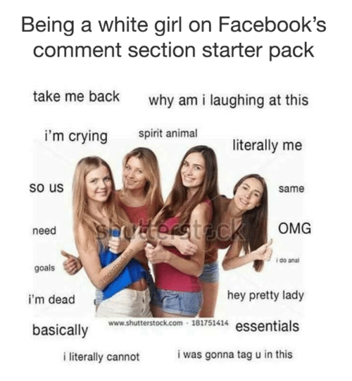 Crying, Goals, and Omg: Being a white girl on Facebook's  comment section starter pack  take me back  why am i laughing at this  spirit animal  i'm crying  literally me  so us  Same  OMG  need  i do ana  goals  hey pretty lady  i'm dead  ww.shuterstock.com 181751414 essentials  basically Bi7s4  i was gonna tag u in this  i literally cannot