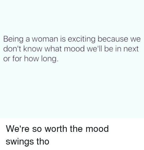 Mood Swing: Being a woman is exciting because we  don't know what mood we'll be in next  or for how long We're so worth the mood swings tho