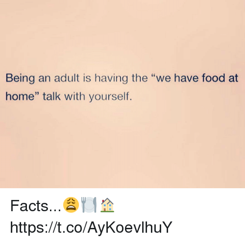 """Being an Adult, Facts, and Food: Being an adult is having the """"we have food at  home"""" talk with yourself. Facts...😩🍽🏠 https://t.co/AyKoevlhuY"""