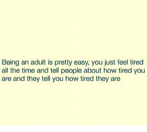 Being an Adult, Dank, and Time: Being an adult is pretty easy, you just feel tired  all the time and tell people about how tired you  are and they tell you how tired they are