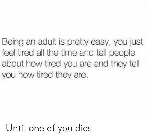 Tel: Being an adult is pretty easy, you just  feel tired all the time and tell people  about how tired you are and they tel  you how tired they are. Until one of you dies