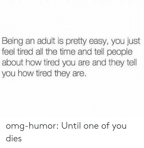 Being an Adult, Omg, and Tumblr: Being an adult is pretty easy, you just  feel tired all the time and tell people  about how tired you are and they tel  you how tired they are. omg-humor:  Until one of you dies