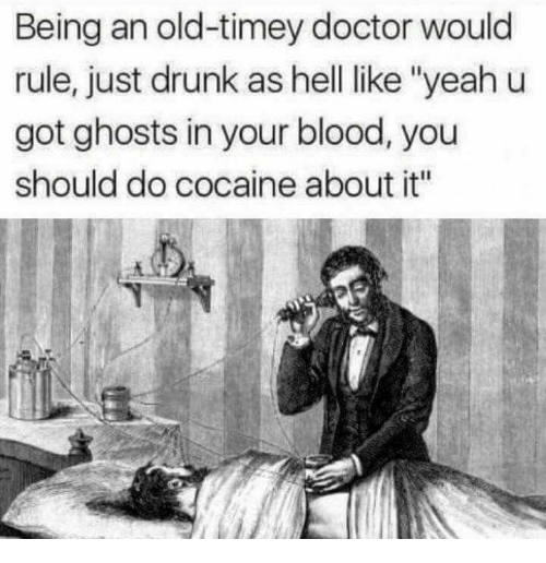 "Doctor, Drunk, and Yeah: Being an old-timey doctor would  rule, just drunk as hell like ""yeah u  got ghosts in your blood, you  should do cocaine about it"""