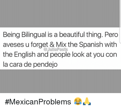 Caras De: Being Bilingual is a beautiful thing. Pero  aveses u forget & Mix the Spanish with  the English and people look at you con  la cara de pendejo  @JulioPosts #MexicanProblems 😂🙏