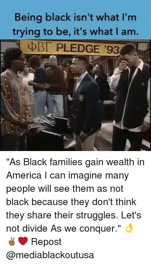 """I Can Imagine: Being black isn't what I'm  trying to be, it's what I am.  PLEDGE '93 """"As Black families gain wealth in America I can imagine many people will see them as not black because they don't think they share their struggles. Let's not divide As we conquer."""" 👌✌🏾❤️ Repost @mediablackoutusa"""