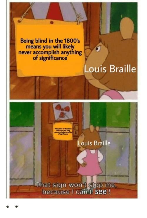 Never, Means, and Will: Being blind in the 1800's  means you will likel  never accomplish anything  of significance  Louis Braille  Being blind in the 1800s  means you will  never accomplish  Louis Braille  That sign wont stop Ime  because I can't see *⠠⠇⠁⠥⠛⠓⠎ ⠊⠝ ⠠⠃⠗⠁⠊⠇⠇⠑*