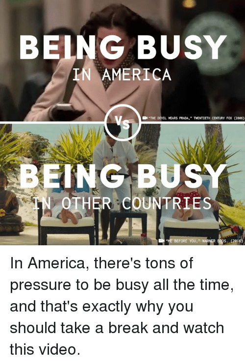 """America, Memes, and Pressure: BEING BUSY  IN AMERICA  """"THE DEVIL WEARS PRADA,"""" TWENTIETH CENTURY FOX (2006)  ING BUSY  OTHER COUNTRIES  BEFORE YOU, """". WARNERERS(216) In America, there's tons of pressure to be busy all the time, and that's exactly why you should take a break and watch this video."""
