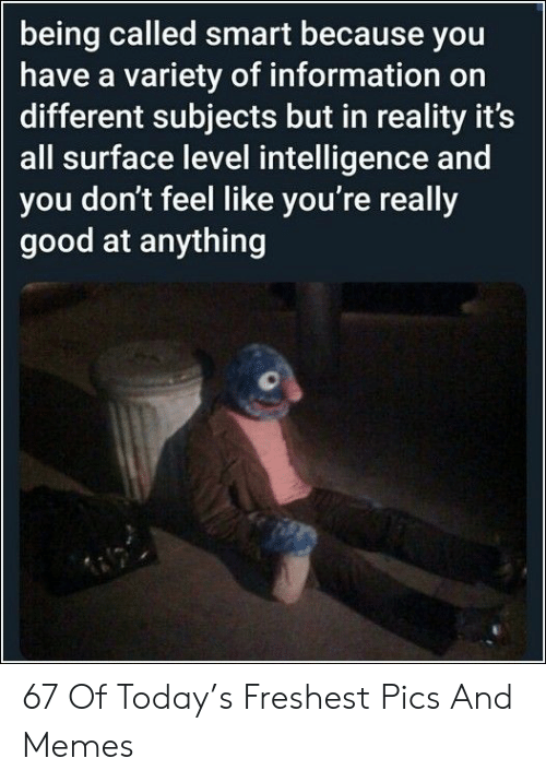 Memes, Good, and Information: being called smart because you  have a variety of information on  different subjects but in reality it's  all surface level intelligence and  you don't feel like you're really  good at anything 67 Of Today's Freshest Pics And Memes