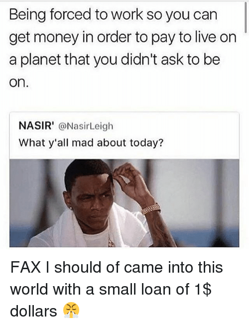 Getting Money: Being forced to work so you carn  get money in order to pay to live on  a planet that you didn't ask to be  on  NASIR' @NasirLeigh  What y'all mad about today? FAX I should of came into this world with a small loan of 1$ dollars 😤