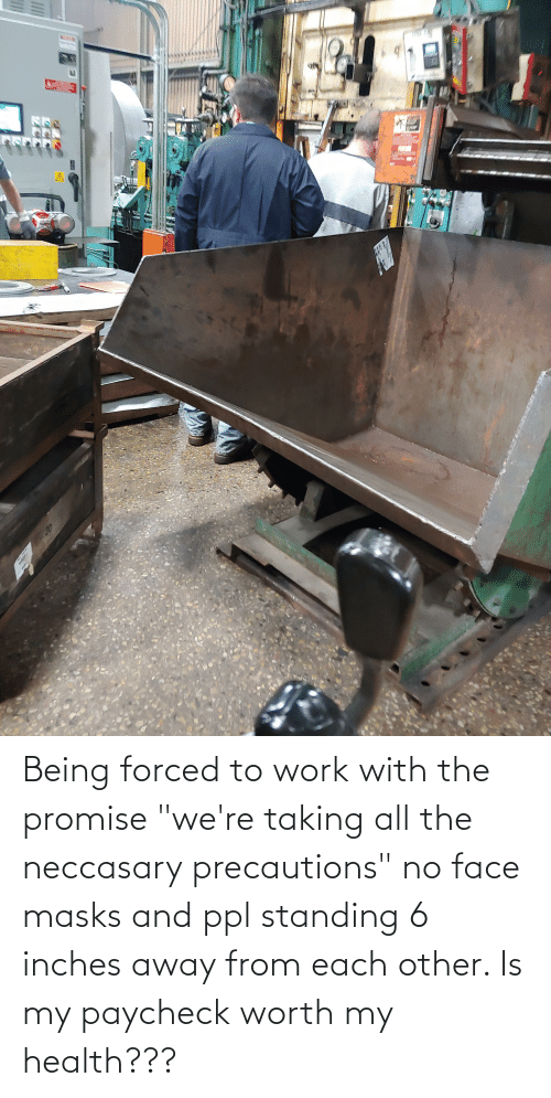 """ppl: Being forced to work with the promise """"we're taking all the neccasary precautions"""" no face masks and ppl standing 6 inches away from each other. Is my paycheck worth my health???"""