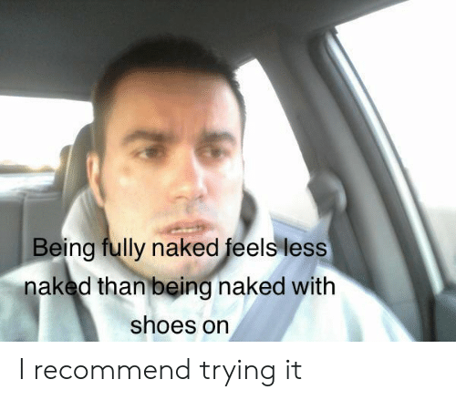Shoes, Naked, and Feels: Being fully naked feels less  naked than being naked with  shoes on I recommend trying it