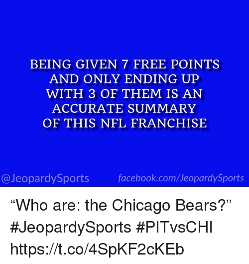 """Chicago Bears: BEING GIVEN 7 FREE POINTS  AND ONLY ENDING UP  WITH 3 OF THEM IS AN  ACCURATE SUMMARY  OF THIS NFL FRANCHISE  @JeopardySportsfacebook.com/JeopardySports """"Who are: the Chicago Bears?"""" #JeopardySports #PITvsCHI https://t.co/4SpKF2cKEb"""