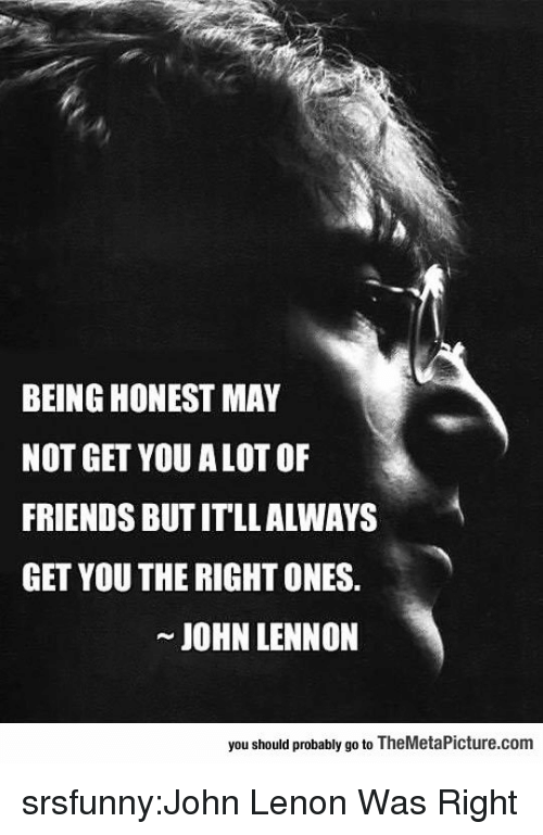 John Lennon: BEING HONEST MAY  NOT GET YOU A LOT OF  FRIENDS BUT ITLLALWAYS  GET YOU THE RIGHT ONES.  JOHN LENNON  you should probably go to TheMetaPicture.com srsfunny:John Lenon Was Right