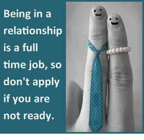Memes, Time, and In a Relationship: Being in a  relationship  is a full  time job, so  don't apply  if you are  not ready.