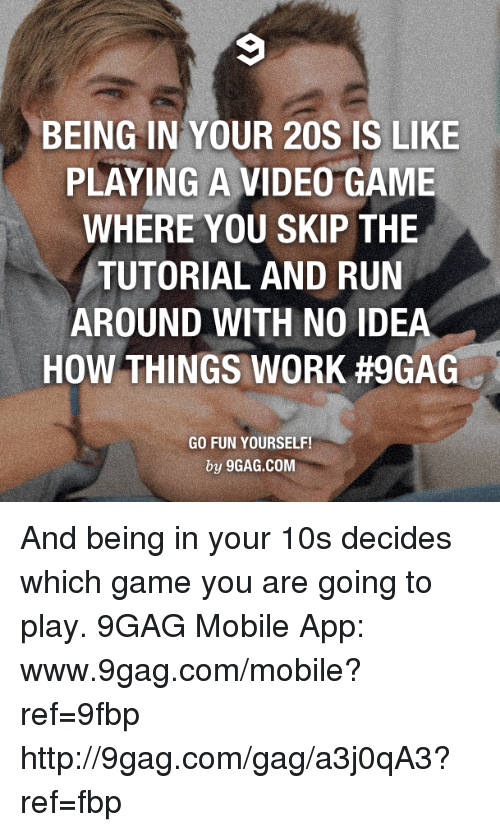 Www 9Gag: BEING IN YOUR 20S IS LIKE  PLAYING A VIDEO GAME  WHERE YOU SKIP THE  TUTORIAL AND RUN  AROUND WITH NO IDEA  HOW THINGS WORK #9GAG  GO FUN YOURSELF!  by 9GAG.COM And being in your 10s decides which game you are going to play. 9GAG Mobile App: www.9gag.com/mobile?ref=9fbp  http://9gag.com/gag/a3j0qA3?ref=fbp