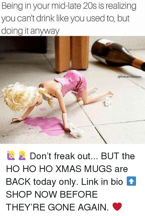 mugs: Being in your mid-late 20s is realizing  you can't drink like you used to, but  doing it anyway  @forever20tweets 🙋🏼♀️🤦🏼♀️ Don't freak out... BUT the HO HO HO XMAS MUGS are BACK today only. Link in bio ⬆️ SHOP NOW BEFORE THEY'RE GONE AGAIN. ❤️