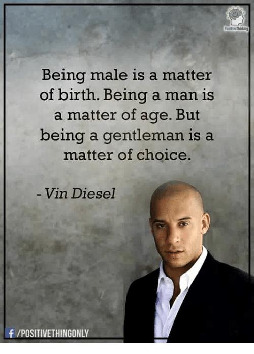 Memes, Vin Diesel, and Diesel: Being male is a matter  of birth. Being a man is  a matter of age. But  being a gentleman is a  matter of choice.  Vin Diesel  f /POSITIVETHINGONLY