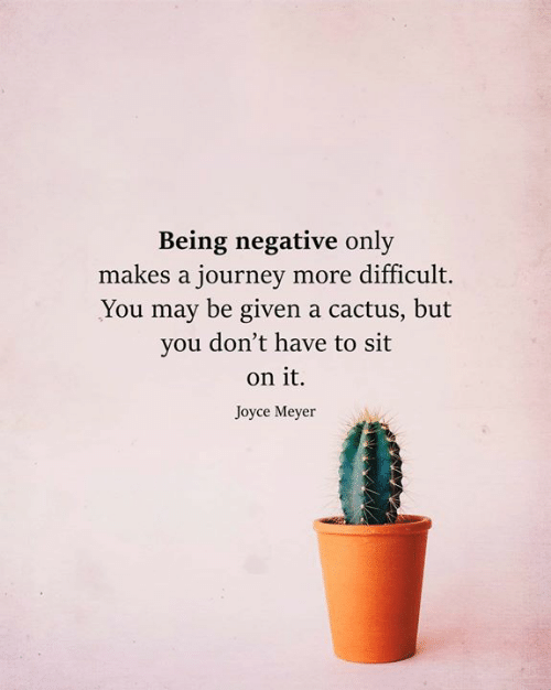 meyer: Being negative only  makes a journey more difficult.  You may be given a cactus, but  you don't have to sit  on it  Joyce Meyer