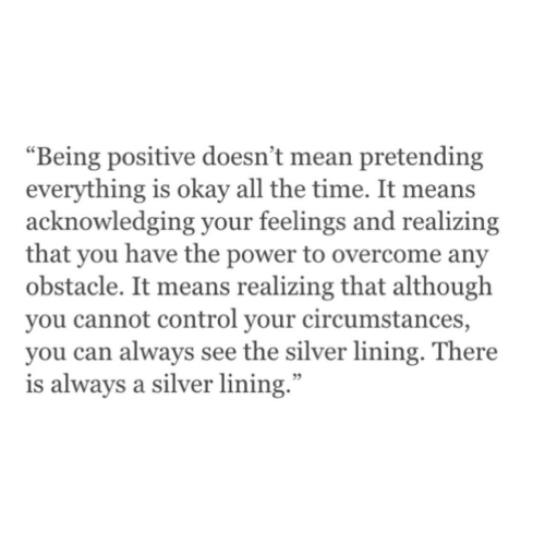"""Circumstances: """"Being positive doesn't mean pretending  everything is okay all the time. It means  acknowledging your feelings and realizing  that you have the power to overcome any  obstacle. It means realizing that although  you cannot control your circumstances,  you can always see the silver lining. There  is always a silver lining."""""""