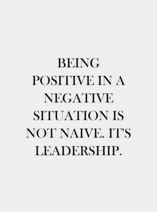 Leadership: BEING  POSITIVE IN A  NEGATIVE  SITUATION IS  NOT NAIVE IT'S  LEADERSHIP.