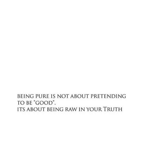 "Be Good: BEING PURE IS NOT ABOUT PRETENDING  TO BE ""GOOD  ITS ABOUT BEING RAW IN YOUR TRUTH"