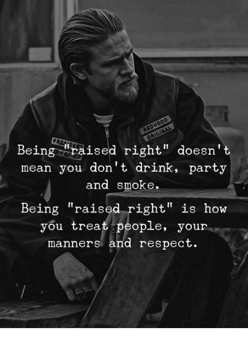 """Party, Respect, and Mean: Being """"raised right"""" doesn't  mean you don't drink, party  and smoke.  Being """"raised right"""" is how  you treat people, your  manners and respect"""
