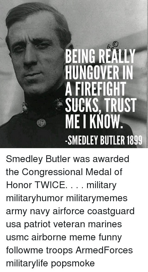 Funny, Meme, and Memes: BEING REALLY  HUNGOVER IN  A FIREFIGHT  SUCKS, TRUST  MEI KNOW  -SMEDLEY BUTLER 1899 Smedley Butler was awarded the Congressional Medal of Honor TWICE. . . . military militaryhumor militarymemes army navy airforce coastguard usa patriot veteran marines usmc airborne meme funny followme troops ArmedForces militarylife popsmoke