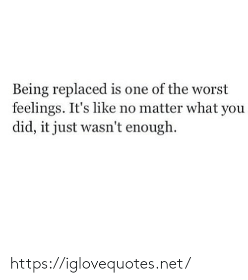 Its Like: Being replaced is one of the worst  feelings. It's like no matter what you  did, it just wasn't enough. https://iglovequotes.net/