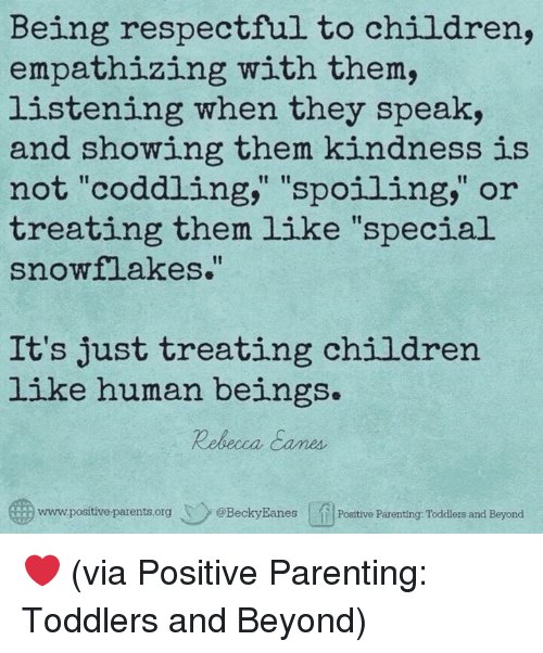 "Children, Dank, and Parents: Being respectful to children,  empathizing with them,  listening when they speak,  and showing them kindness is  not ""coddling,"" ""spoiling,"" or  treating them like ""special  snowflakes.  It's just treating children  like human beings.  Rebeca Cames  www.positive parents.org @BeckyEanes Posttive Parenting: Toddlers and Beyond ❤️  (via Positive Parenting: Toddlers and Beyond)"