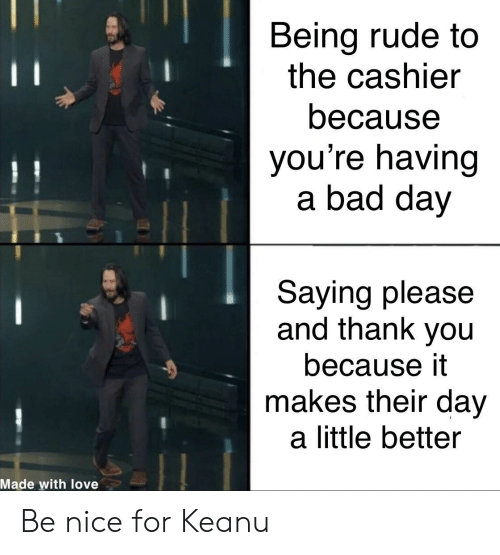 Bad, Bad Day, and Love: Being rude to  the cashier  11  because  you're having  a bad day  Saying please  and thank you  because it  makes their day  a little better  Made with love Be nice for Keanu