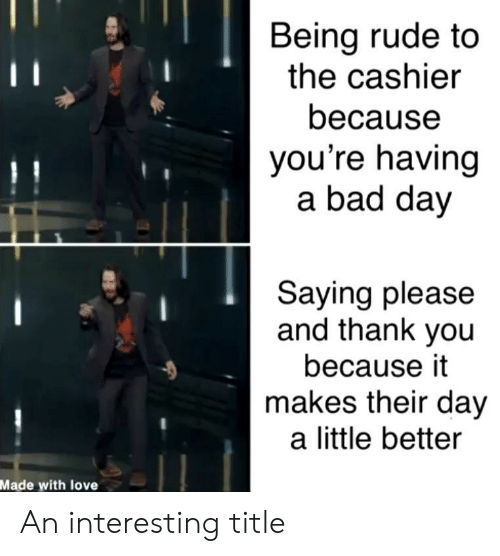 Bad, Bad Day, and Love: Being rude to  the cashier  because  you're having  a bad day  Saying please  and thank you  because it  makes their day  a little better  Made with love An interesting title