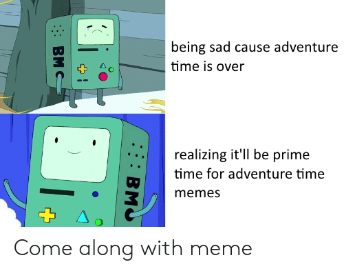 Adventure Time: being sad cause adventure  time is over  realizing it'll be prime  time for adventure time  memes Come along with meme