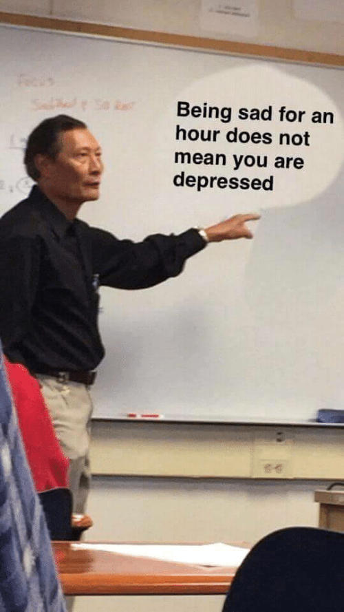 Being Sad: Being sad for an  hour does not  mean you are  depressed