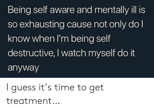 self aware: Being self aware and mentally ill is  so exhausting cause not only dol  know when I'm being self  destructive, I watch myself do it  anyway I guess it's time to get treatment…