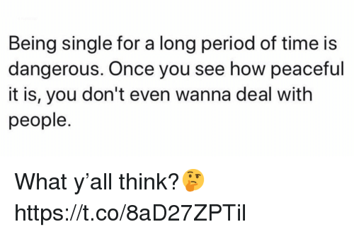 Period, Time, and Single: Being single for a long period of time is  dangerous. Once you see how peaceful  it is, you don't even wanna deal with  people What y'all think?🤔 https://t.co/8aD27ZPTil