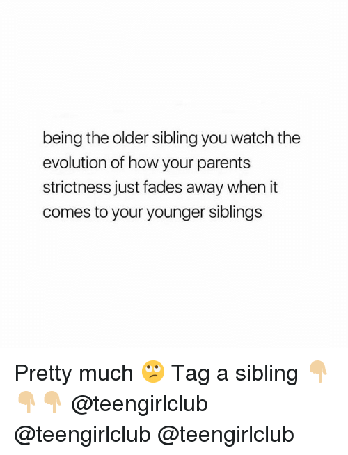 Parents, Evolution, and Girl: being the older sibling you watch the  evolution of how your parents  strictness just fades away when it  comes to your younger siblings Pretty much 🙄 Tag a sibling 👇🏼👇🏼👇🏼 @teengirlclub @teengirlclub @teengirlclub