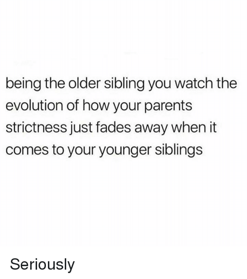 Dank, Parents, and Evolution: being the older sibling you watch the  evolution of how your parents  strictness just fades away when it  comes to your younger siblings Seriously