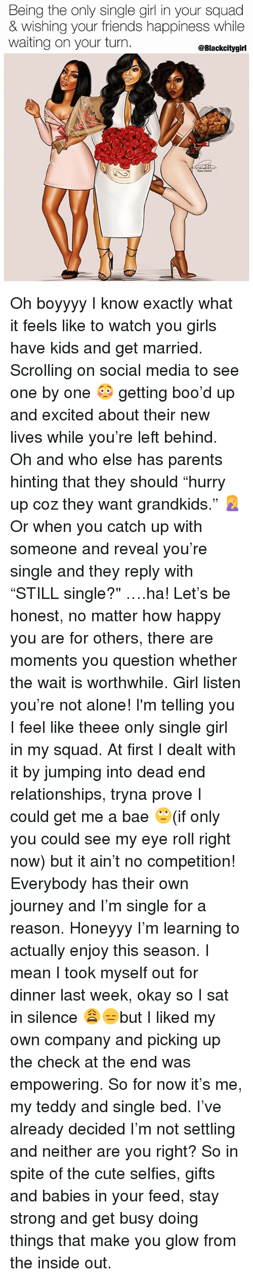 """single girl: Being the only single girl in your squad  & wishing your friends happiness while  waiting on your turn  @Blackcitygirl Oh boyyyy I know exactly what it feels like to watch you girls have kids and get married. Scrolling on social media to see one by one 😳 getting boo'd up and excited about their new lives while you're left behind. Oh and who else has parents hinting that they should """"hurry up coz they want grandkids."""" 🤦♀️ Or when you catch up with someone and reveal you're single and they reply with """"STILL single?"""" ….ha! Let's be honest, no matter how happy you are for others, there are moments you question whether the wait is worthwhile. Girl listen you're not alone! I'm telling you I feel like theee only single girl in my squad. At first I dealt with it by jumping into dead end relationships, tryna prove I could get me a bae 🙄(if only you could see my eye roll right now) but it ain't no competition! Everybody has their own journey and I'm single for a reason. Honeyyy I'm learning to actually enjoy this season. I mean I took myself out for dinner last week, okay so I sat in silence 😩😑but I liked my own company and picking up the check at the end was empowering. So for now it's me, my teddy and single bed. I've already decided I'm not settling and neither are you right? So in spite of the cute selfies, gifts and babies in your feed, stay strong and get busy doing things that make you glow from the inside out."""