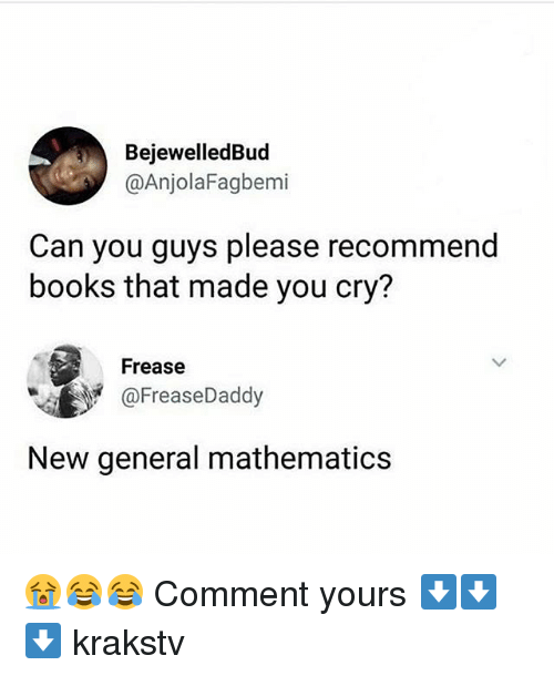 Books, Memes, and Mathematics: BejewelledBud  @AnjolaFagbemi  Can you guys please recommend  books that made you cry?  Frease  @FreaseDaddy  New general mathematics 😭😂😂 Comment yours ⬇️⬇️⬇️ krakstv