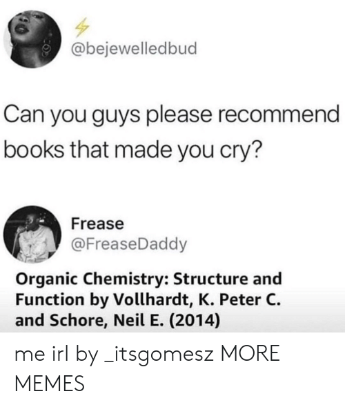Recommendation: @bejewelledbud  Can you guys please recommend  books that made you cry?  Frease  @FreaseDaddy  Organic Chemistry: Structure and  Function by Vollhardt, K. Peter C.  and Schore, Neil E. (2014) me irl by _itsgomesz MORE MEMES