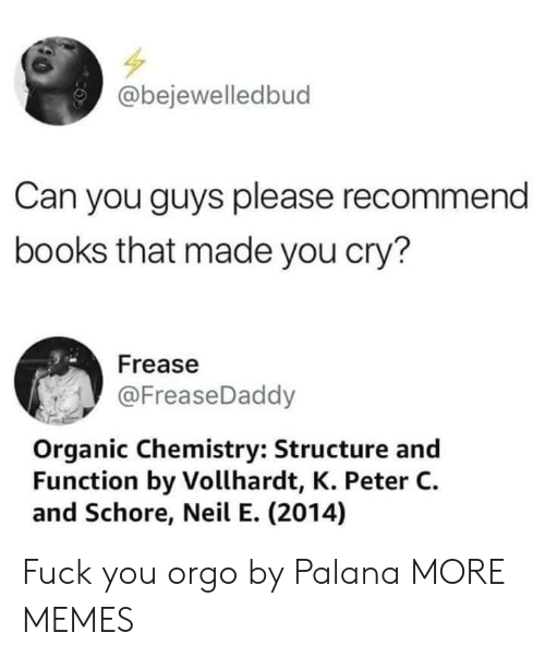Recommendation: @bejewelledbud  Can you guys please recommend  books that made you cry?  Frease  @FreaseDaddy  Organic Chemistry: Structure and  Function by Vollhardt, K. Peter C.  and Schore, Neil E. (2014) Fuck you orgo by Palana MORE MEMES
